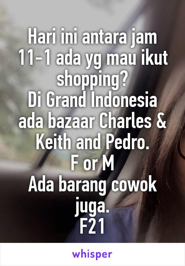 Hari ini antara jam 11-1 ada yg mau ikut shopping? Di Grand Indonesia ada bazaar Charles & Keith and Pedro. F or M Ada barang cowok juga. F21