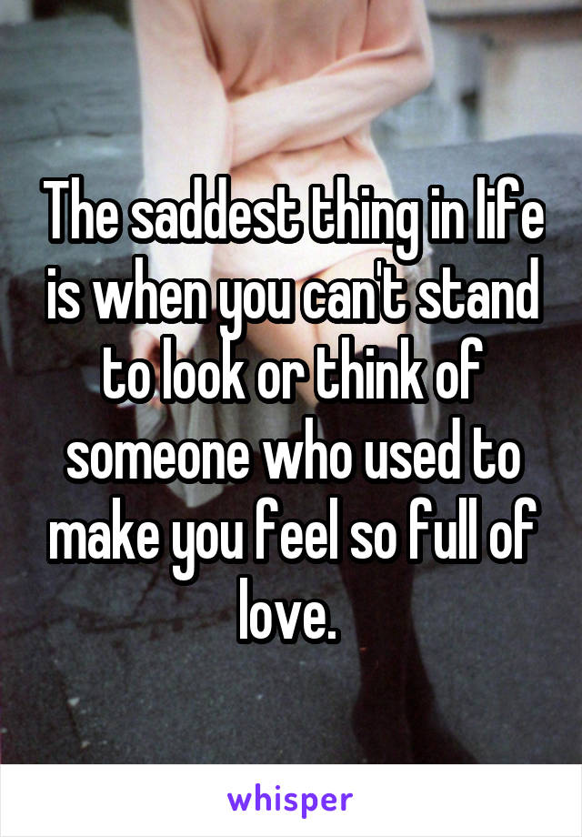 The saddest thing in life is when you can't stand to look or think of someone who used to make you feel so full of love.