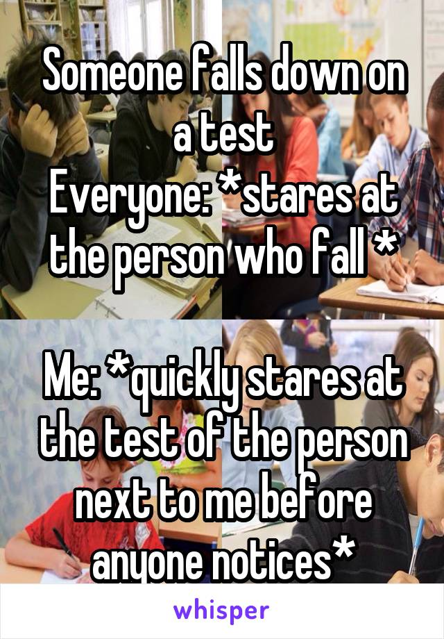 Someone falls down on a test Everyone: *stares at the person who fall *  Me: *quickly stares at the test of the person next to me before anyone notices*