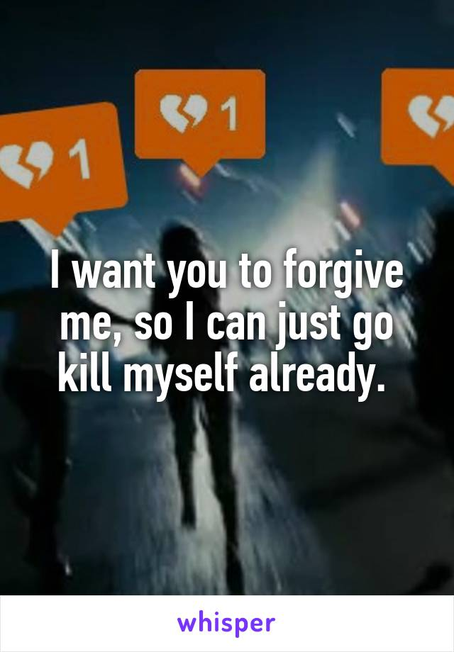 I want you to forgive me, so I can just go kill myself already.