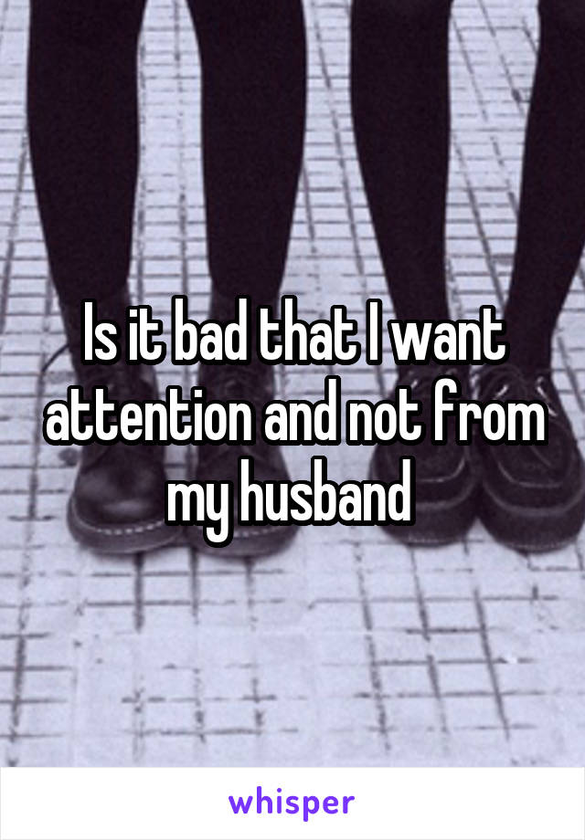 Is it bad that I want attention and not from my husband