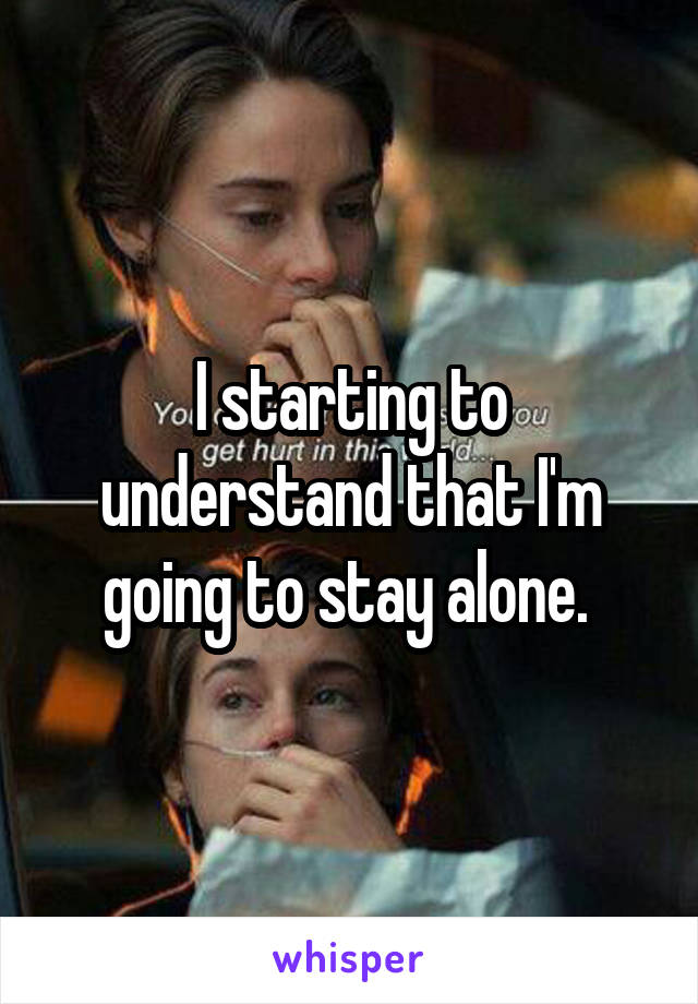I starting to understand that I'm going to stay alone.