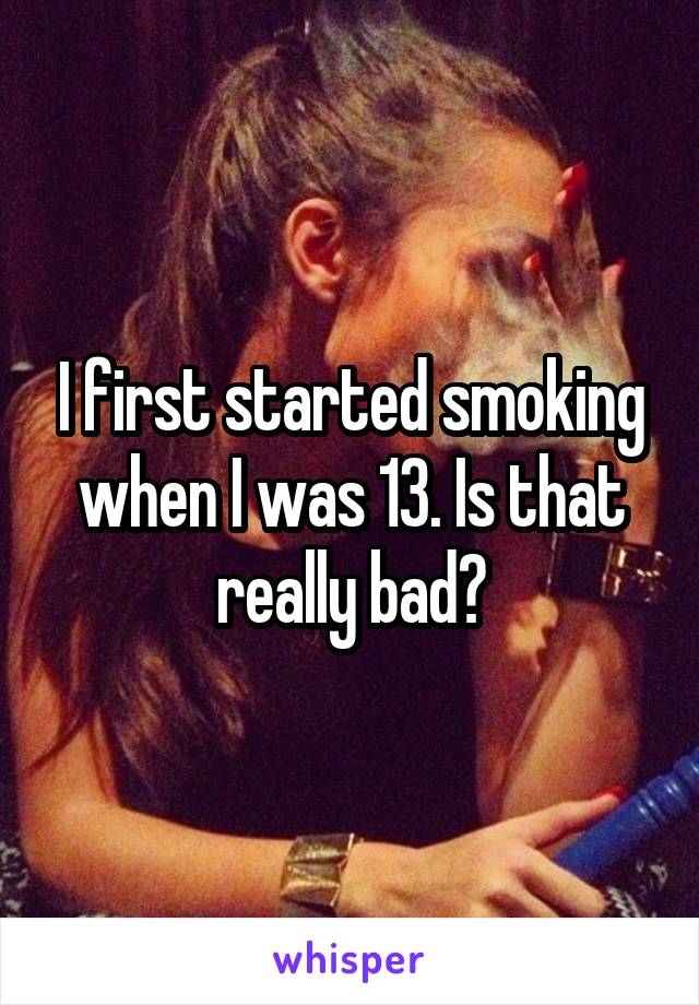 I first started smoking when I was 13. Is that really bad?