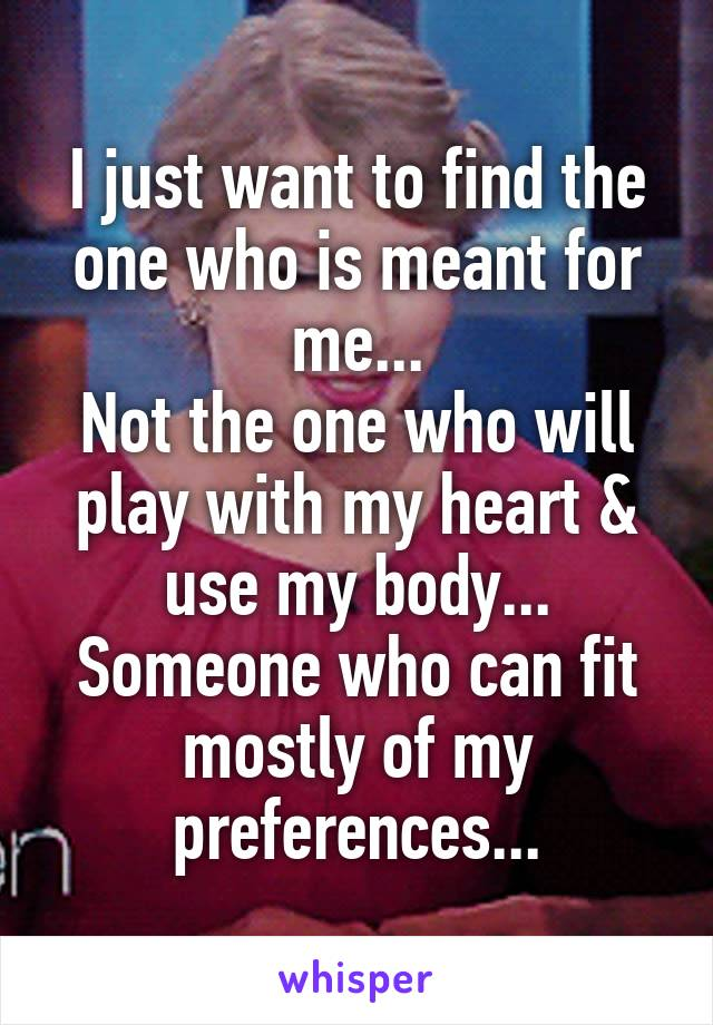 I just want to find the one who is meant for me... Not the one who will play with my heart & use my body... Someone who can fit mostly of my preferences...