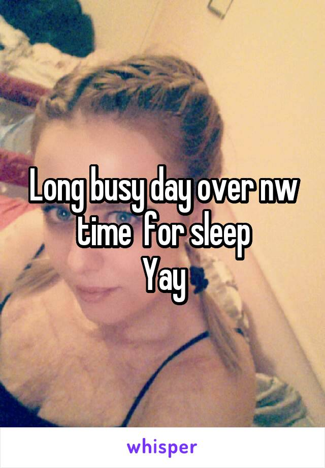 Long busy day over nw time  for sleep Yay