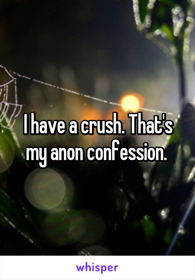 I have a crush. That's my anon confession.