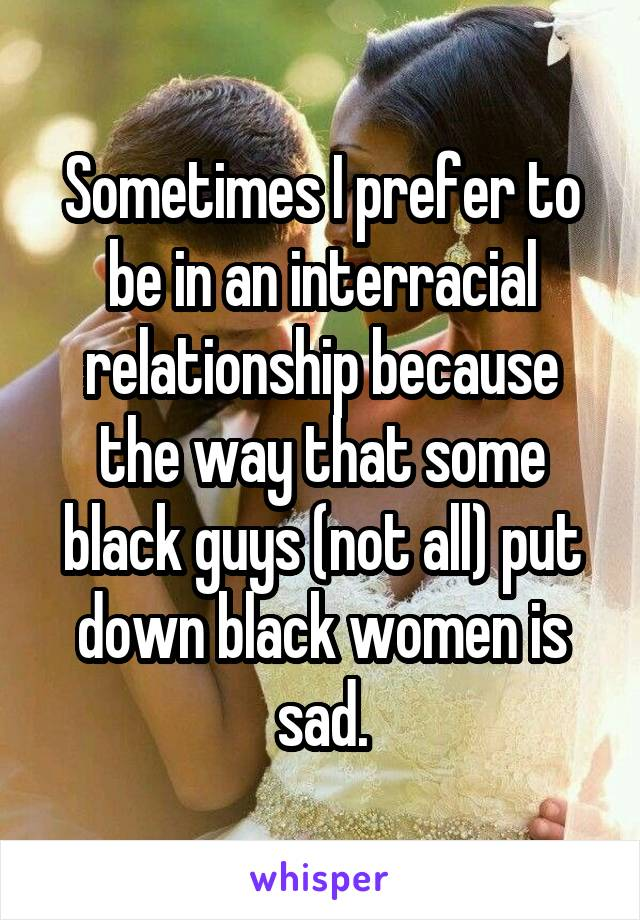 Sometimes I prefer to be in an interracial relationship because the way that some black guys (not all) put down black women is sad.