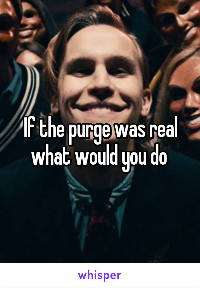If the purge was real what would you do