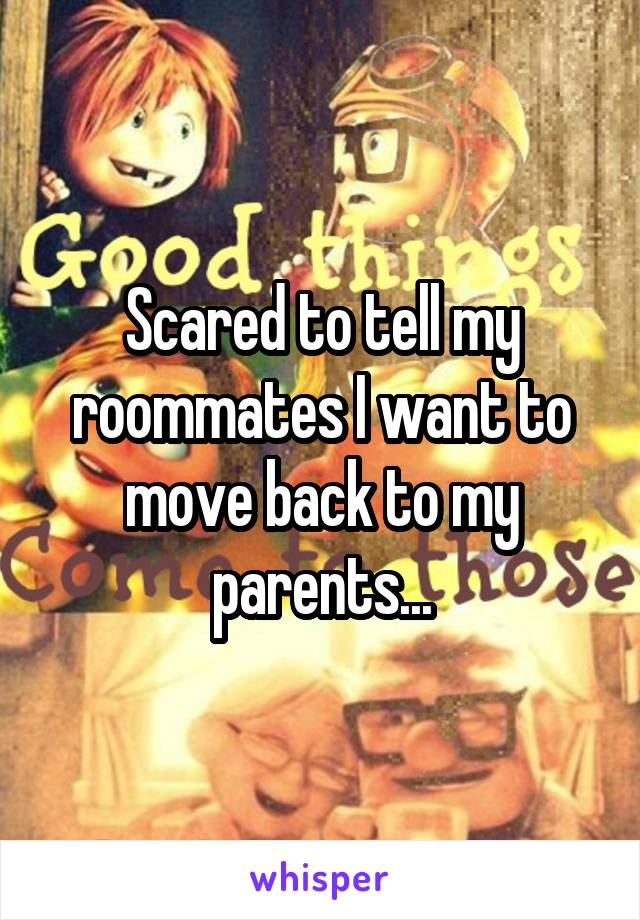 Scared to tell my roommates I want to move back to my parents...