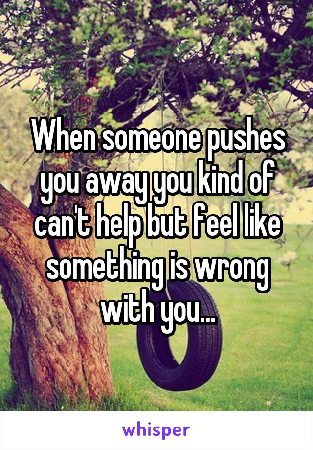 When someone pushes you away you kind of can't help but feel like something is wrong with you...