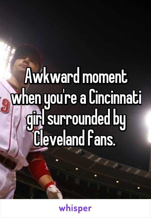 Awkward moment when you're a Cincinnati girl surrounded by Cleveland fans.
