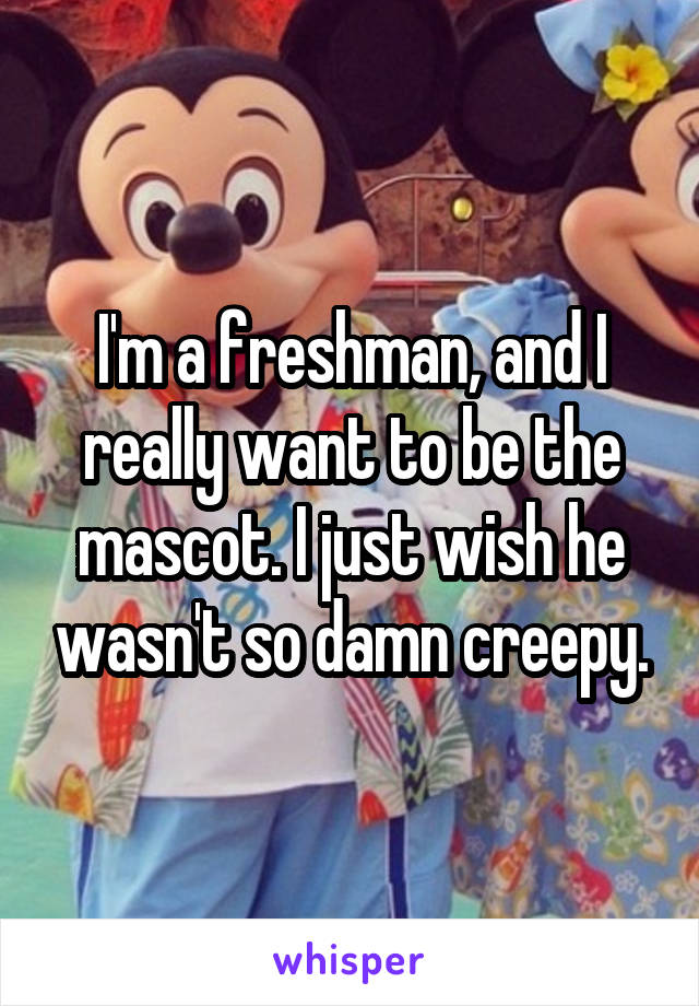 I'm a freshman, and I really want to be the mascot. I just wish he wasn't so damn creepy.