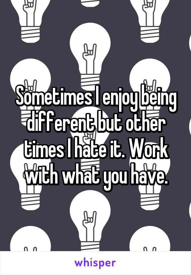 Sometimes I enjoy being different but other times I hate it. Work with what you have.