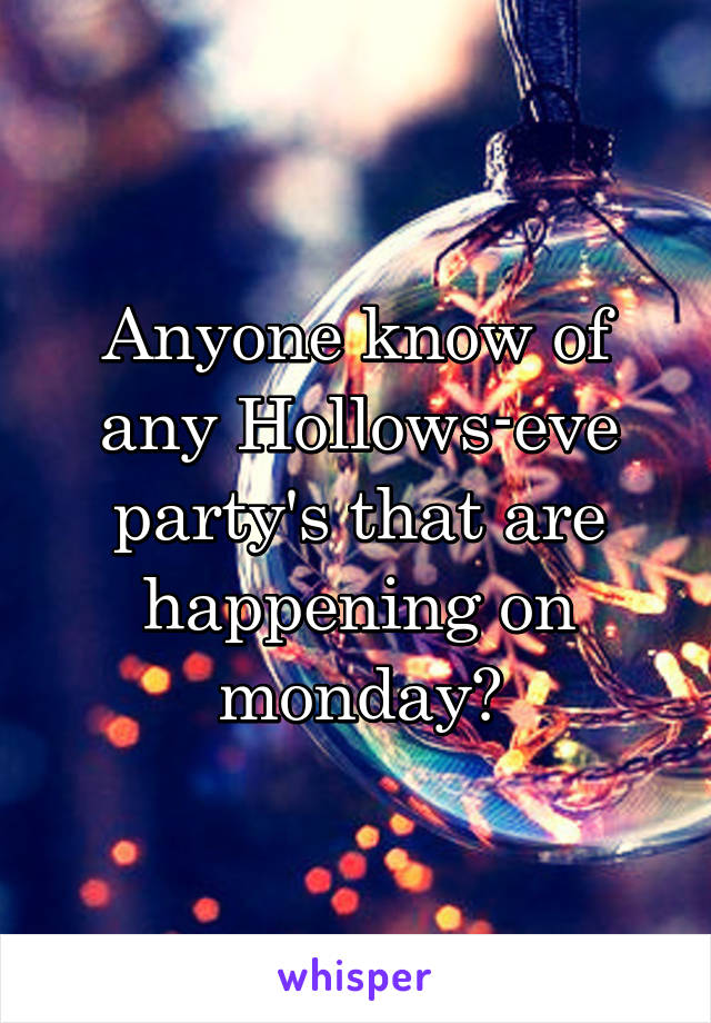 Anyone know of any Hollows-eve party's that are happening on monday?