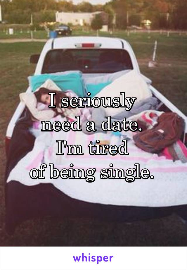 I seriously  need a date.  I'm tired  of being single.