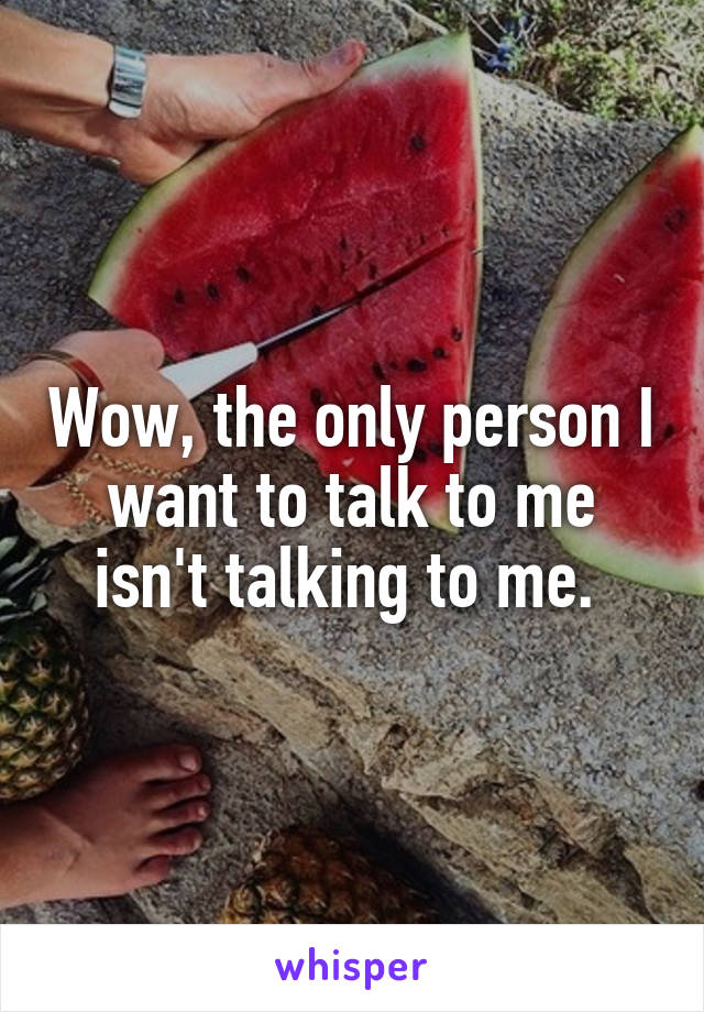 Wow, the only person I want to talk to me isn't talking to me.