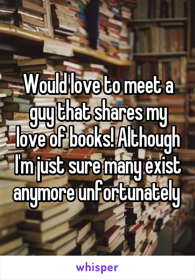 Would love to meet a guy that shares my love of books! Although I'm just sure many exist anymore unfortunately