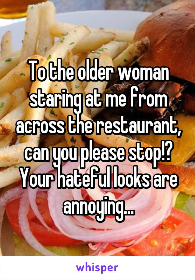 To the older woman staring at me from across the restaurant, can you please stop!? Your hateful looks are annoying...