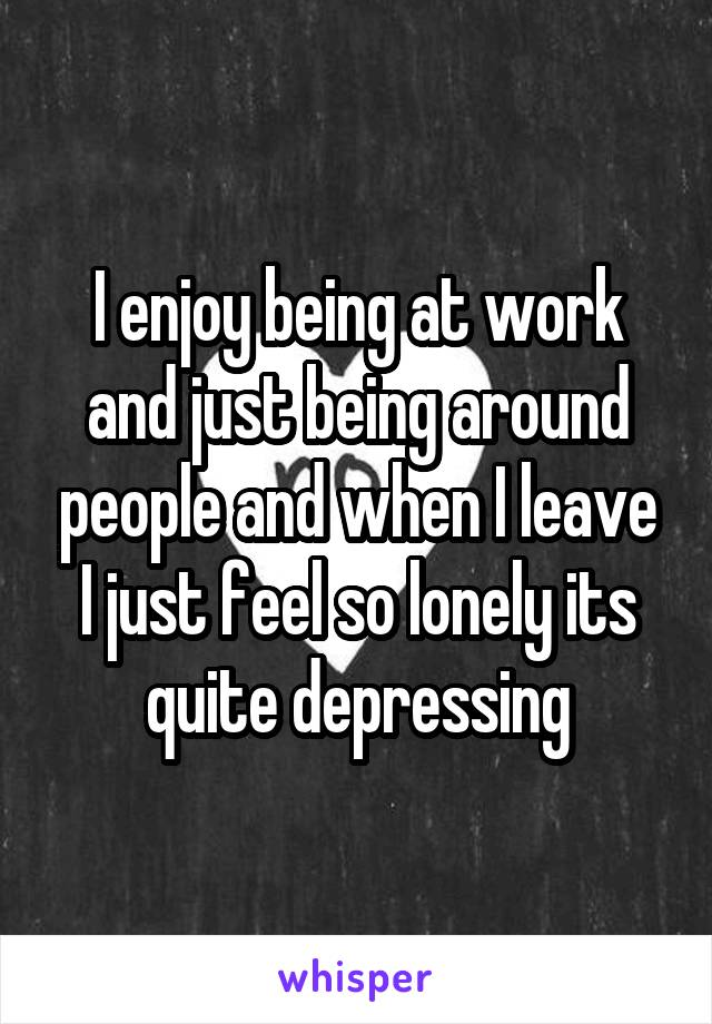 I enjoy being at work and just being around people and when I leave I just feel so lonely its quite depressing