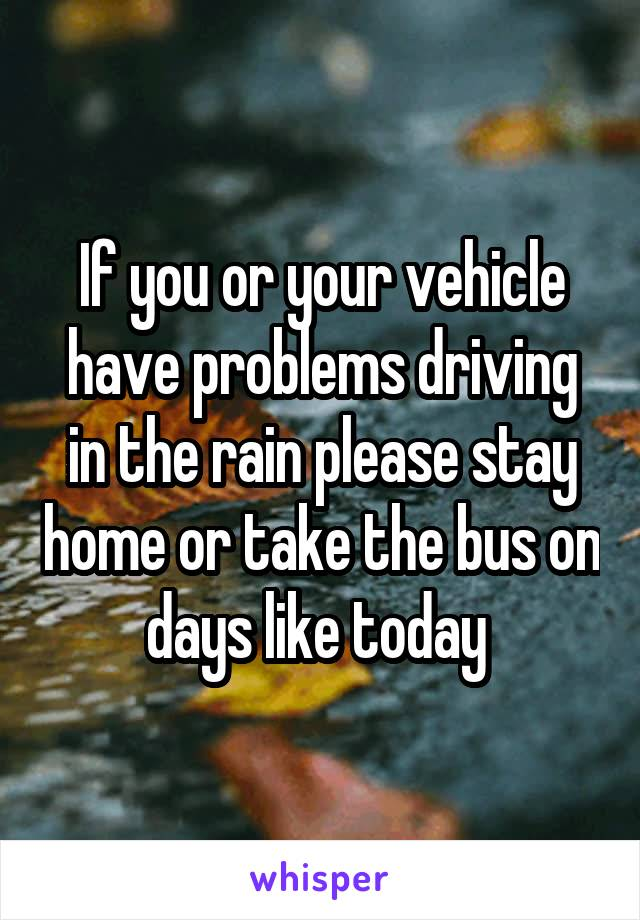 If you or your vehicle have problems driving in the rain please stay home or take the bus on days like today