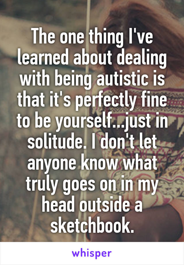 The one thing I've learned about dealing with being autistic is that it's perfectly fine to be yourself...just in solitude. I don't let anyone know what truly goes on in my head outside a sketchbook.