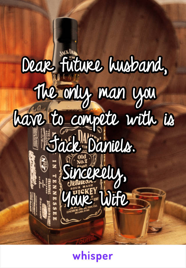 Dear future husband, The only man you have to compete with is Jack Daniels.  Sincerely, Your Wife