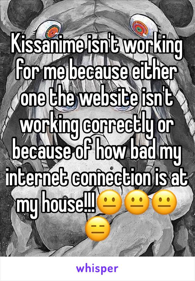 Kissanime isn't working for me because either one the website isn't working correctly or because of how bad my internet connection is at my house!!!😐😐😐😑