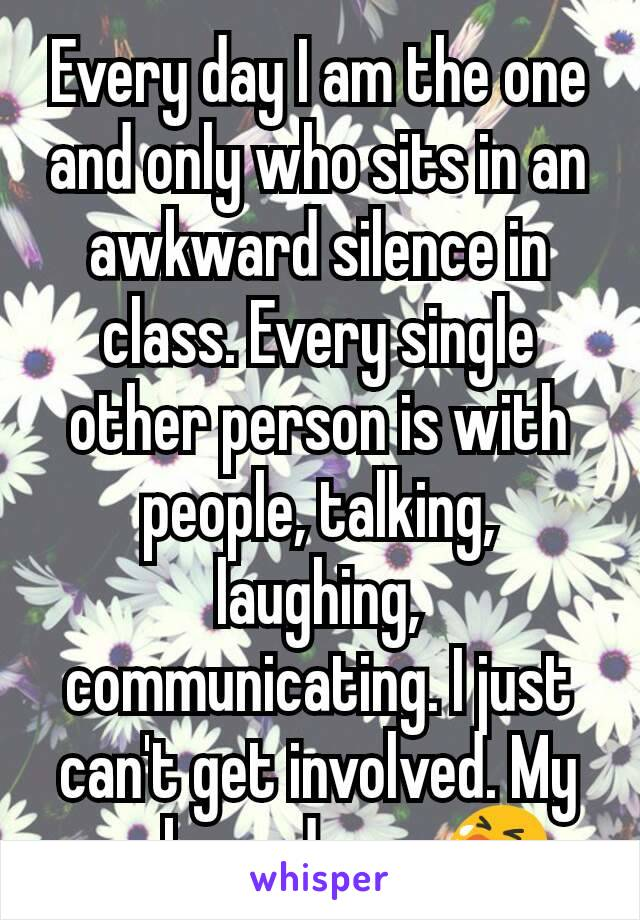 Every day I am the one and only who sits in an awkward silence in class. Every single other person is with people, talking, laughing, communicating. I just can't get involved. My awkwardness 😭