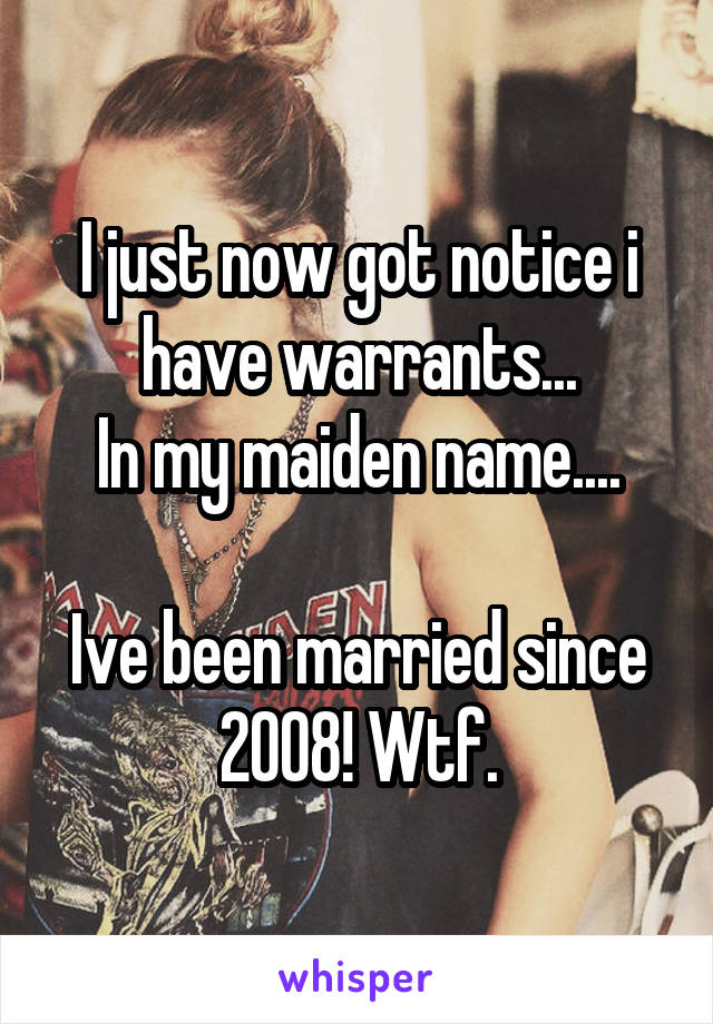 I just now got notice i have warrants... In my maiden name....  Ive been married since 2008! Wtf.
