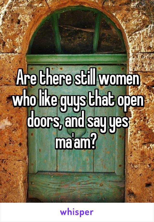 Are there still women who like guys that open doors, and say yes ma'am?