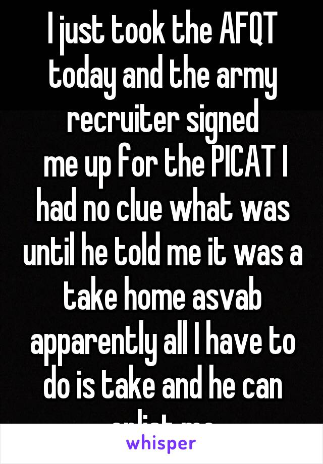 I just took the AFQT today and the army recruiter signed  me up for the PICAT I had no clue what was until he told me it was a take home asvab apparently all I have to do is take and he can enlist me