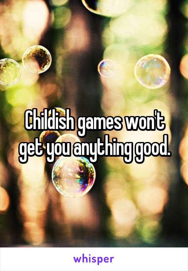 Childish games won't get you anything good.
