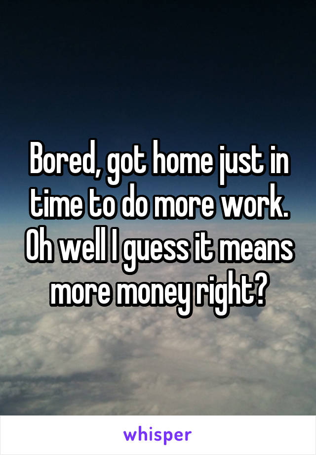 Bored, got home just in time to do more work. Oh well I guess it means more money right?