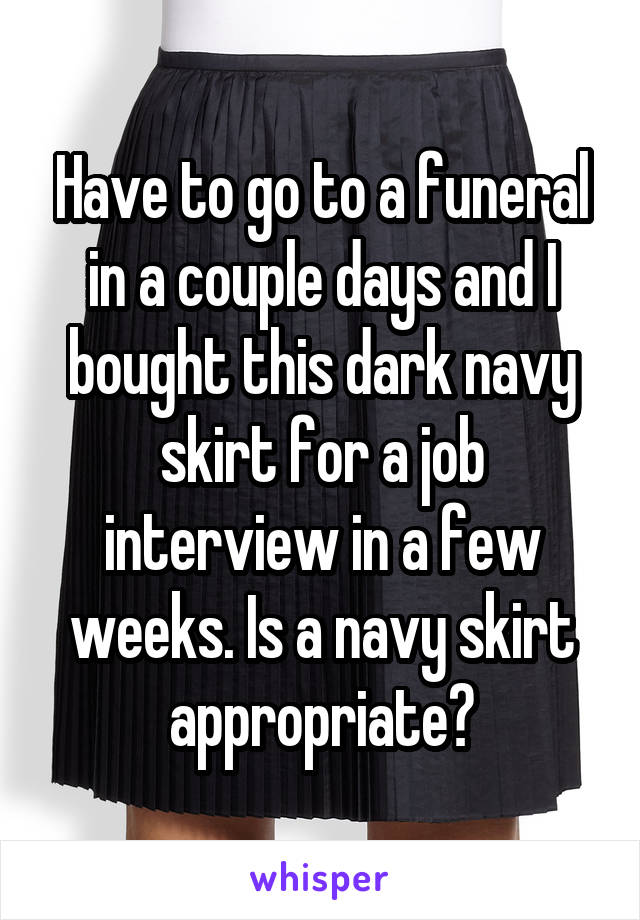 Have to go to a funeral in a couple days and I bought this dark navy skirt for a job interview in a few weeks. Is a navy skirt appropriate?