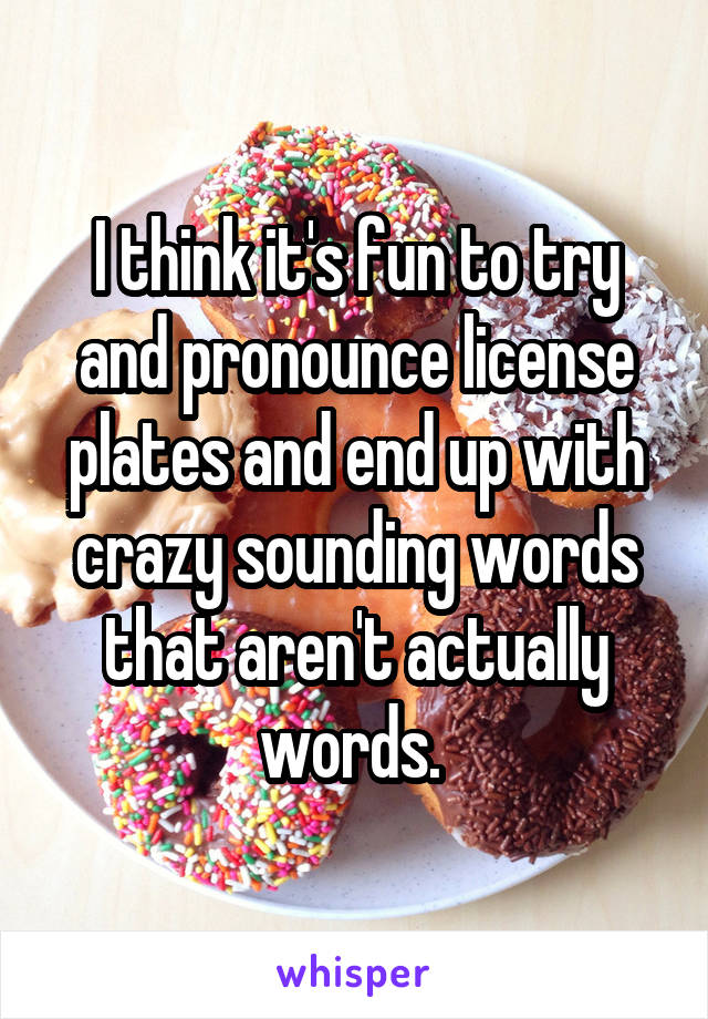 I think it's fun to try and pronounce license plates and end up with crazy sounding words that aren't actually words.