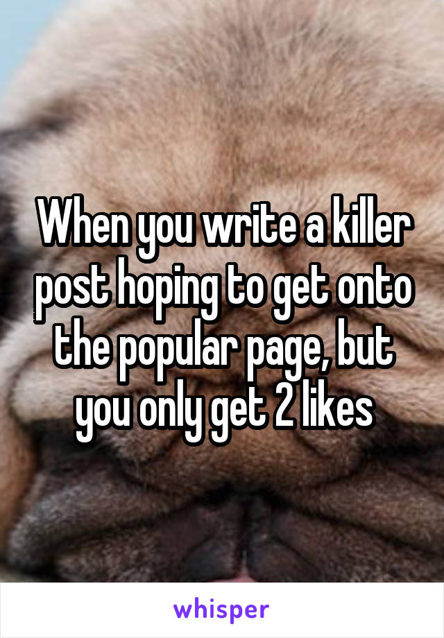 When you write a killer post hoping to get onto the popular page, but you only get 2 likes