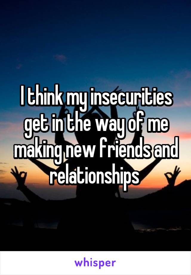 I think my insecurities get in the way of me making new friends and relationships