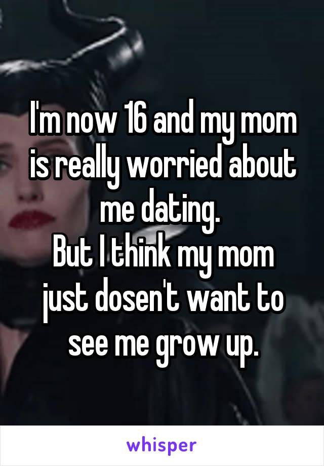 I'm now 16 and my mom is really worried about me dating.  But I think my mom just dosen't want to see me grow up.