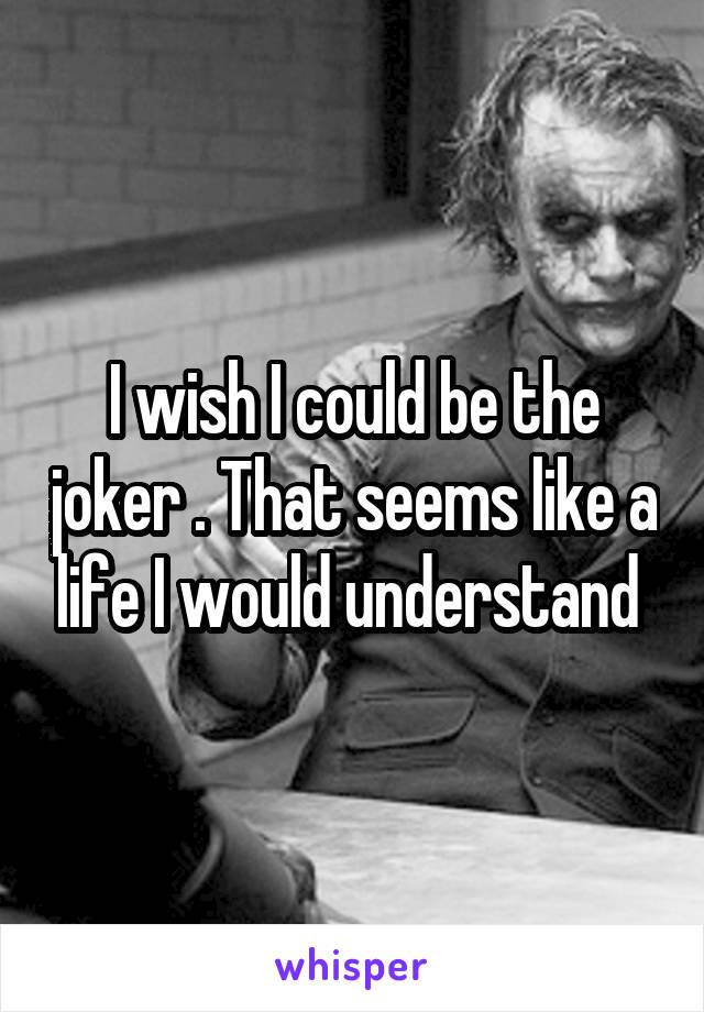 I wish I could be the joker . That seems like a life I would understand