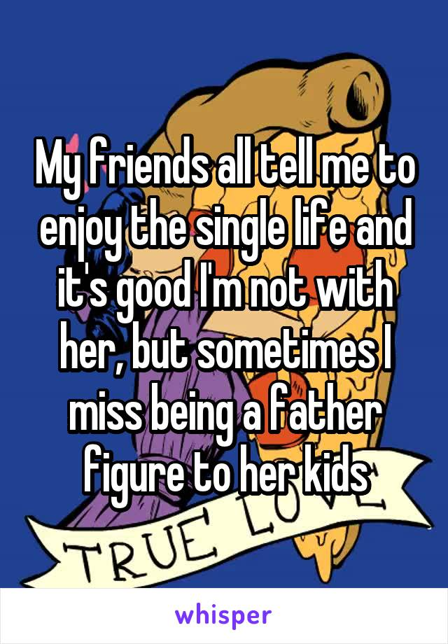 My friends all tell me to enjoy the single life and it's good I'm not with her, but sometimes I miss being a father figure to her kids