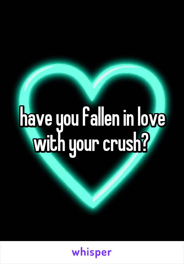 have you fallen in love with your crush?