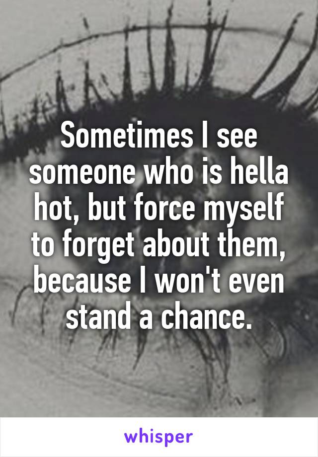 Sometimes I see someone who is hella hot, but force myself to forget about them, because I won't even stand a chance.