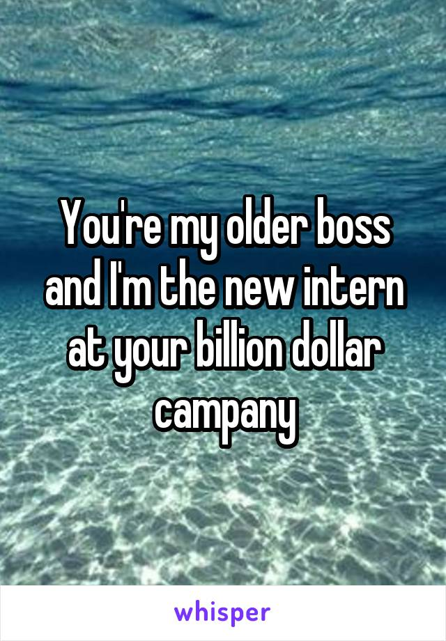 You're my older boss and I'm the new intern at your billion dollar campany