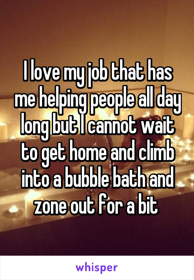 I love my job that has me helping people all day long but I cannot wait to get home and climb into a bubble bath and zone out for a bit