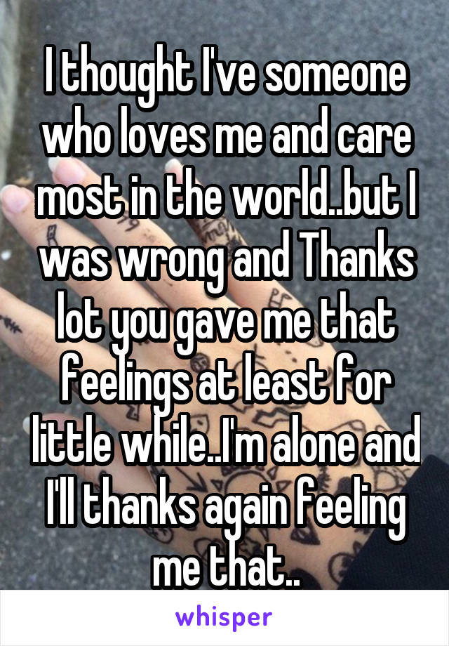 I thought I've someone who loves me and care most in the world..but I was wrong and Thanks lot you gave me that feelings at least for little while..I'm alone and I'll thanks again feeling me that..