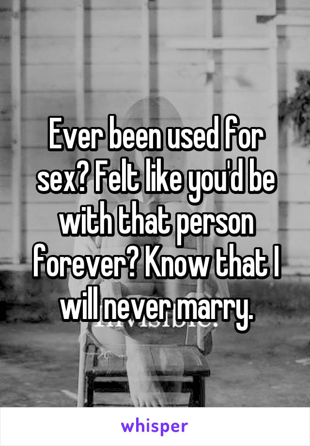 Ever been used for sex? Felt like you'd be with that person forever? Know that I will never marry.