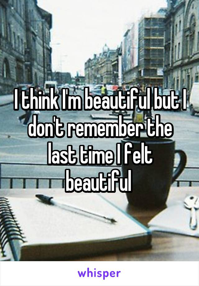 I think I'm beautiful but I don't remember the last time I felt beautiful