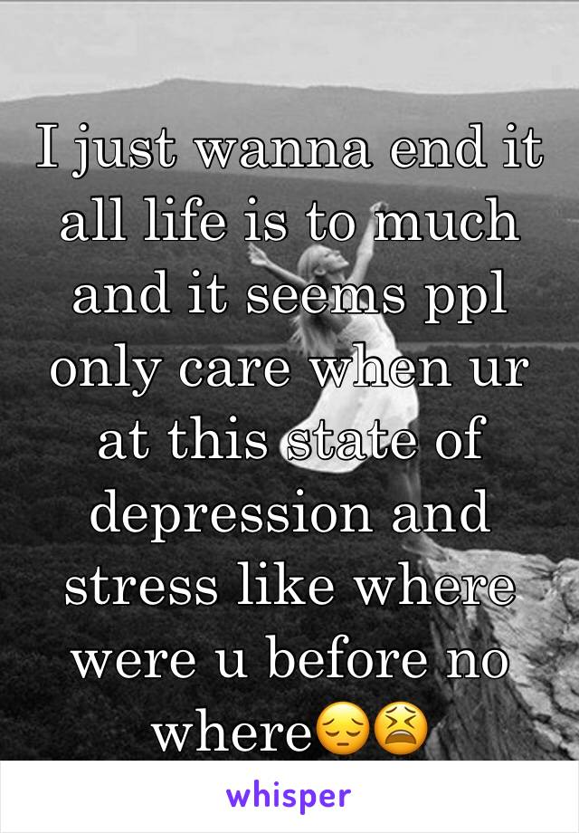 I just wanna end it all life is to much and it seems ppl only care when ur at this state of depression and stress like where were u before no where😔😫
