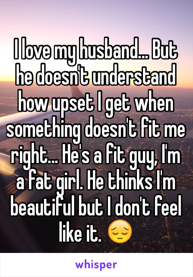 I love my husband... But he doesn't understand how upset I get when something doesn't fit me right... He's a fit guy, I'm a fat girl. He thinks I'm beautiful but I don't feel like it. 😔