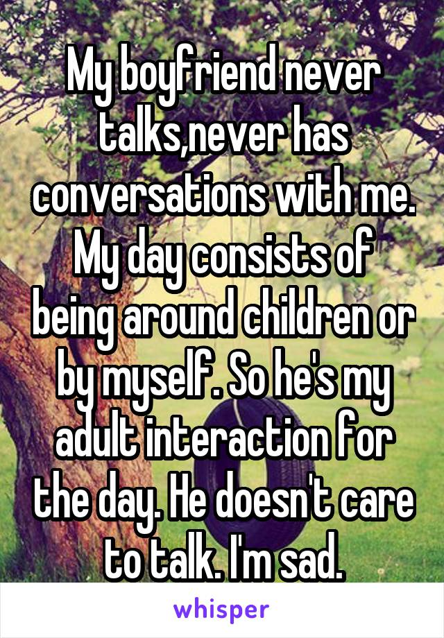 My boyfriend never talks,never has conversations with me. My day consists of being around children or by myself. So he's my adult interaction for the day. He doesn't care to talk. I'm sad.